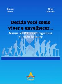 Decida Você como viver e envelhecer... Manual de Práticas Integrativas e Gestão de Saúde Simone Neves/Mike Martins 8560416803