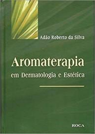 Aromaterapia em Dermatologia e Estética - Adão Roberto da Silva 8572414649